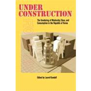 Under Construction : The Gendering of Modernity, Class, and Consumption in the Republic of Korea by Kendall, Laurel, 9780824824884
