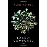Barely Composed: Poems by Fulton, Alice, 9780393244885