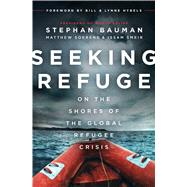 Seeking Refuge On the Shores of the Global Refugee Crisis by Bauman, Stephan; Soerens, Matthew; Smeir, Issam Dr.; Hybels, Bill and Lynne, 9780802414885