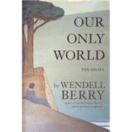 Our Only World Ten Essays by Berry, Wendell, 9781619024885