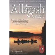 The Allagash Guide: What You Need to Know to Canoe This Famous Maine Waterway by GILPATRICK GIL, 9781565234888