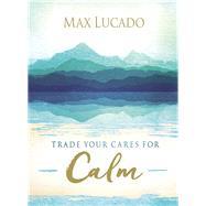 Trade Your Cares for Calm by Lucado, Max, 9780718074890