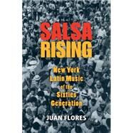 Salsa Rising New York Latin Music of the Sixties Generation by Flores, Juan, 9780199764891