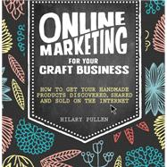 Online Marketing for Your Craft Business: How to Get Your Handmade Products Discovered, Shared and Sold on the Internet by Pullen, Hilary, 9781446304891