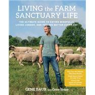 Living the Farm Sanctuary Life The Ultimate Guide to Eating Mindfully, Living Longer, and Feeling Better Every Day by Baur, Gene; Stone, Gene, 9781623364892