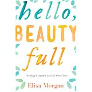 Hello, Beauty Full: Seeing Yourself As God Sees You by Morgan, Elisa, 9780849964893