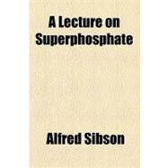 A Lecture on Superphosphate by Sibson, Alfred, 9781154534894