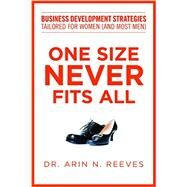 One Size Never Fits All: Business Development Strategies Tailored for Women (And Most Men) by Reeves, Arin N., 9781627224895