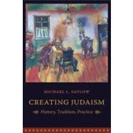 Creating Judaism : History, Tradition, Practice by Satlow, Michael, 9780231134897