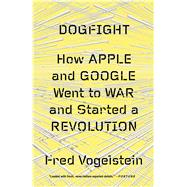 Dogfight: How Apple and Google Went to War and Started a Revolution by Vogelstein, Fred, 9780374534899