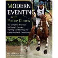 Modern Eventing with Phillip Dutton The Complete Resource: Training, Conditioning, and Competing in All Three Phases by Dutton, Phillip; Heintzberger, Amber; Roycroft, Wayne; Martin, Boyd, 9781570764899