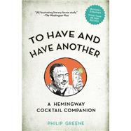 To Have and Have Another: A Hemingway Cocktail Companion by Greene, Philip J., 9780399174902
