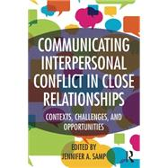 Communicating Interpersonal Conflict in Close Relationships: Contexts, Challenges, and Opportunities by Samp; Jennifer, 9781138774902