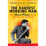 Hardest Working Man : How James Brown Saved the Soul of America by Sullivan, James (Author), 9781592404902