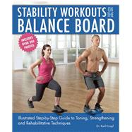 Stability Workouts on the Balance Board Illustrated Step-by-Step Guide to Toning, Strengthening and Rehabilitative Techniques by Knopf, Karl, 9781612434902