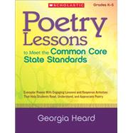 Poetry Lessons to Meet the Common Core State Standards Exemplar Poems With Engaging Lessons and Response Activities That Help Students Read, Understand, and Appreciate Poetry by Heard, Georgia, 9780545374903