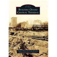 Building Grand Central Terminal by Bilotto, Gregory; Dilorenzo, Frank; Sedore, James L., Jr., 9781467124904