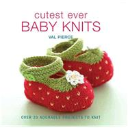 Cutest Ever Baby Knits Over 20 Adorable Projects to Knit by Pierce, Val, 9781570764905