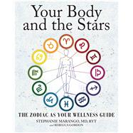 Your Body and the Stars The Zodiac As Your Wellness Guide by Marango, Stephanie; Gordon, Rebecca, 9781582704906