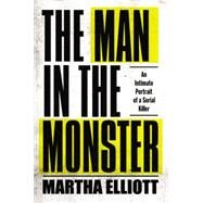 The Man in the Monster: An Intimate Portrait of a Serial Killer by Elliott, Martha, 9781594204906