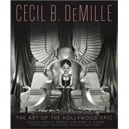 Cecil B. Demille: The Art of the Hollywood Epic by Demille Presley, Cecilia; Vieira, Mark A., 9780762454907