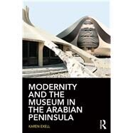 Modernity and the Museum in the Arabian Peninsula by Exell; Karen, 9780415744911
