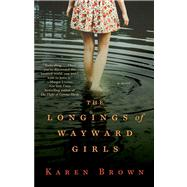 The Longings of Wayward Girls A Novel by Brown, Karen, 9781476724911