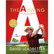 The A Swing The Alternative Approach to Great Golf by Leadbetter, David; Kaspriske, Ron, 9781250064912
