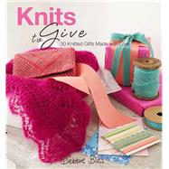 Knits to Give 30 Knitted Gifts Made with Love by Bliss, Debbie; Wincer, Penny, 9781570764912