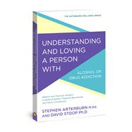 Understanding and Loving a Person with Alcohol or Drug Addiction Biblical and Practical Wisdom to Build Empathy, Preserve Boundaries, and Show Compassion by Arterburn, Stephen; Stoop, David, 9780781414913
