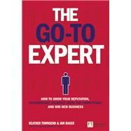 The Go-To Expert How to Grow Your Reputation, Differentiate Yourself From the Competition and Win New Business by Townsend, Heather; Baker, Jon, 9781292014913