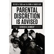 Parental Discretion Is Advised The Rise of N.W.A and the Dawn of Gangsta Rap by Kennedy, Gerrick D., 9781501134913