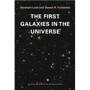 The First Galaxies in the Universe by Loeb, Abraham; Furlanetto, Steven R., 9780691144917