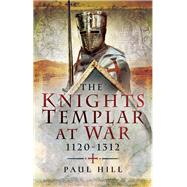 The Knights Templar at War 1120–1312 by Hill, Paul, 9781473874923