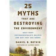 25 Myths That Are Destroying the Environment by Botkin, Daniel B.; Runte, Alfred, 9781442244924