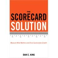 The Scorecard Solution: Measure What Matters and Drive Sustainable Growth by King, Dan E., 9780814434925