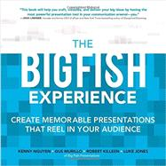 The Big Fish Experience: Create Memorable Presentations That Reel In Your Audience by Nguyen, Kenny; Murillo, Gus; Killeen, Robert; Jones, Luke, 9780071834926