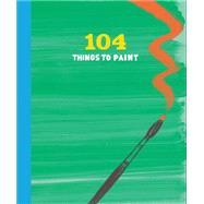 104 Things to Paint by Chronicle Books, 9781452124926