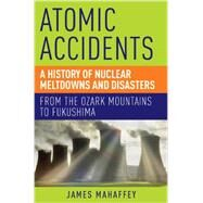 Atomic Accidents: A History of Nuclear Meltdowns and Disasters: from the Ozark Mountains to Fukushima by Mahaffey, James, 9781605984926