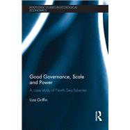 Good Governance, Scale and Power: A Case Study of North Sea Fisheries by Griffin; Liza, 9781138904927
