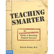 Teaching Smarter: An Unconventional Guide to Boosting Student Success by Kelley, Patrick, 9781575424927