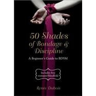 50 Shades of Bondage & Discipline A Beginner's Guide to BDSM by Dubois, Renée, 9781780974927