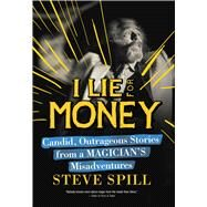 I Lie for Money: Candid, Outrageous Stories from a Magician?s Misadventures by Spill, Steve, 9781632204929