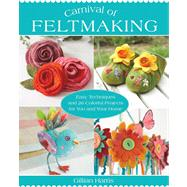 Carnival of Feltmaking Easy Techniques and 26 Colorful Projects for You and Your Home by Harris, Gillian, 9781250024930