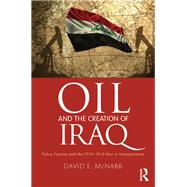 Oil and the Creation of Iraq: Policy Failures and the 1914-1918 War in Mesopotamia by McNabb; David E., 9781498744935