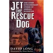 Jet the Rescue Dog ... and Other Extraordinary Stories of Animals in Wartime by Long, David; Bailey, Peter, 9780571304936