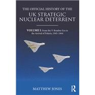 The Official History of the UK Strategic Nuclear Deterrent: Volume I: From the V-Bomber Era to the Arrival of Polaris, 1945-1964 by Jones; Matthew, 9781138674936