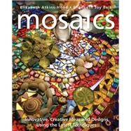 Mosaics Innovative, Creative Ideas and Designs Using the Latest Techniques by Atkins-Hood, Elizabeth; Bell, Elizabeth Joy, 9781570764936