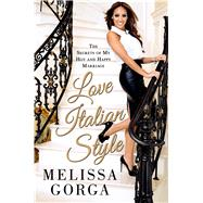Love Italian Style The Secrets of My Hot and Happy Marriage by Gorga, Melissa, 9781250054937