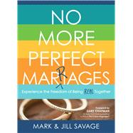 No More Perfect Marriages Experience the Freedom of Being Real Together by Savage, Mark; Savage, Jill; Chapman, Gary D., 9780802414939